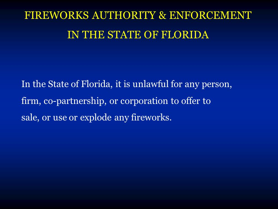 FIREWORKS AUTHORITY & ENFORCEMENT IN THE STATE OF FLORIDA In the State of Florida, it is unlawful for any person, firm, co-partnership, or corporation to offer to sale, or use or explode any fireworks.