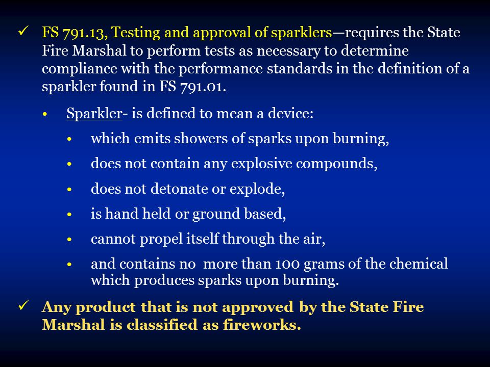 FS 791.13, Testing and approval of sparklers—requires the State Fire Marshal to perform tests as necessary to determine compliance with the performance standards in the definition of a sparkler found in FS 791.01.