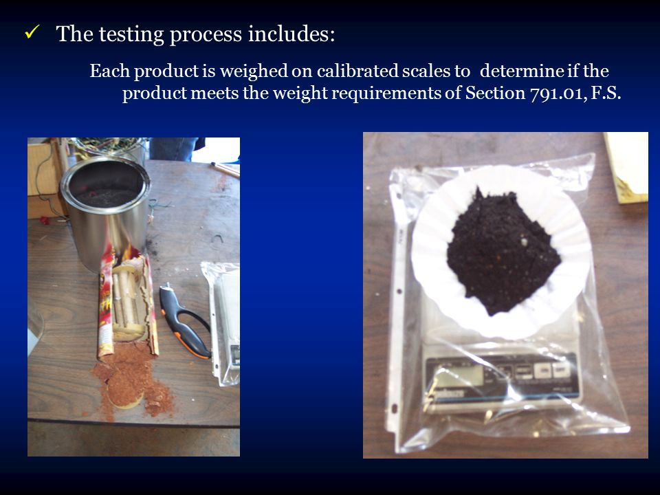 The testing process includes: Each product is weighed on calibrated scales to determine if the product meets the weight requirements of Section 791.01, F.S.