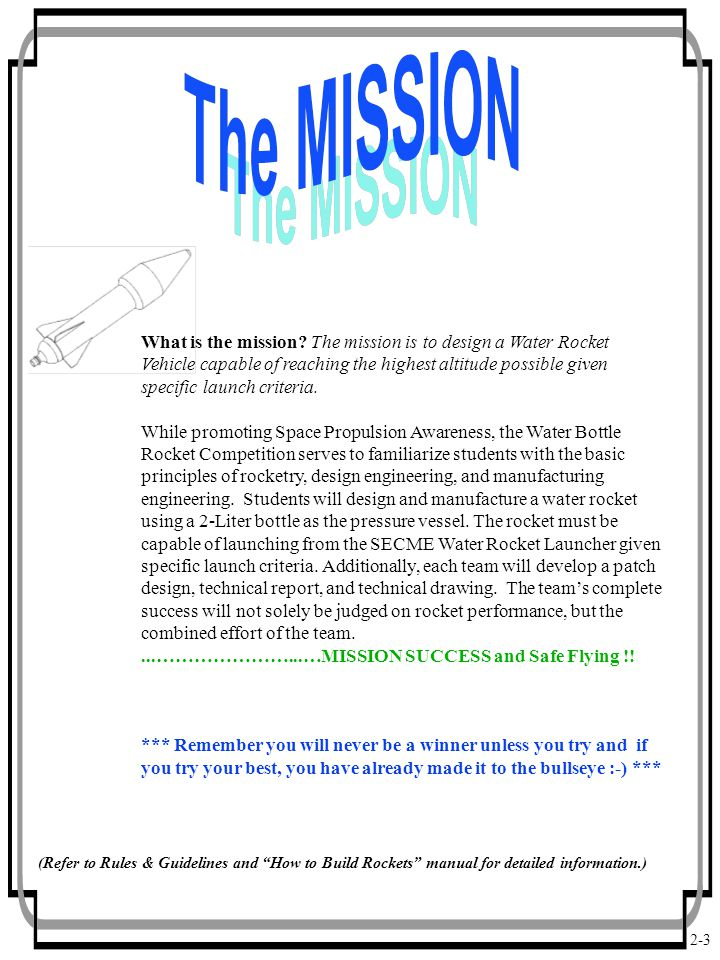 2-3 What is the mission? The mission is to design a Water Rocket Vehicle capable of reaching the highest altitude possible given specific launch crite