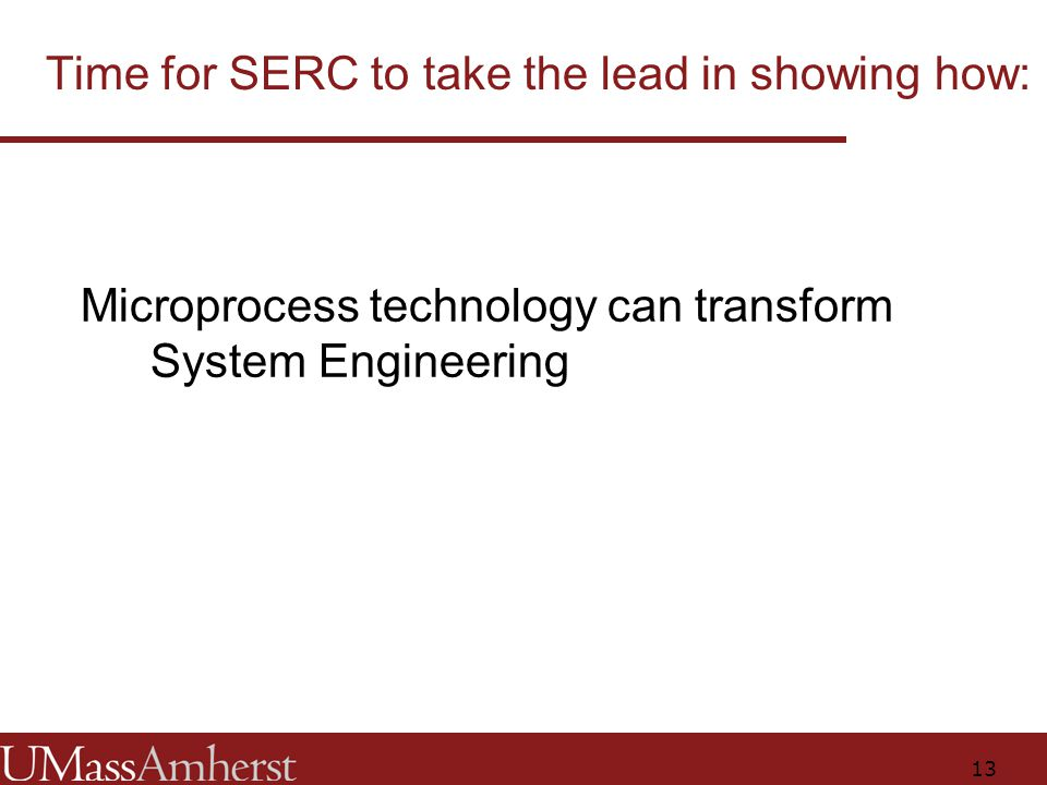13 Time for SERC to take the lead in showing how: Microprocess technology can transform System Engineering