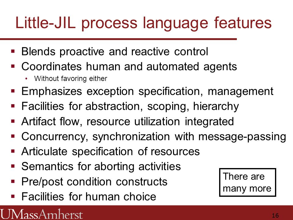 16 Little-JIL process language features  Blends proactive and reactive control  Coordinates human and automated agents Without favoring either  Emphasizes exception specification, management  Facilities for abstraction, scoping, hierarchy  Artifact flow, resource utilization integrated  Concurrency, synchronization with message-passing  Articulate specification of resources  Semantics for aborting activities  Pre/post condition constructs  Facilities for human choice There are many more