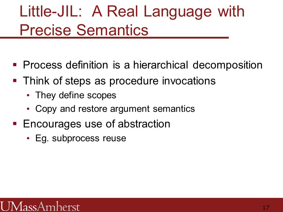 17 Little-JIL: A Real Language with Precise Semantics  Process definition is a hierarchical decomposition  Think of steps as procedure invocations They define scopes Copy and restore argument semantics  Encourages use of abstraction Eg.