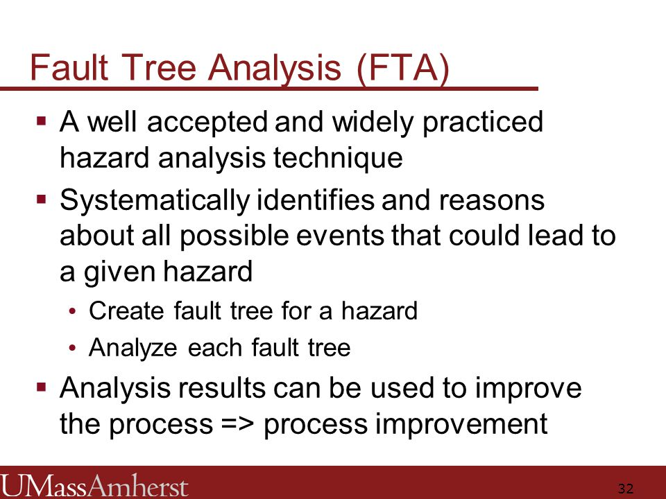 32 Fault Tree Analysis (FTA)  A well accepted and widely practiced hazard analysis technique  Systematically identifies and reasons about all possible events that could lead to a given hazard Create fault tree for a hazard Analyze each fault tree  Analysis results can be used to improve the process => process improvement