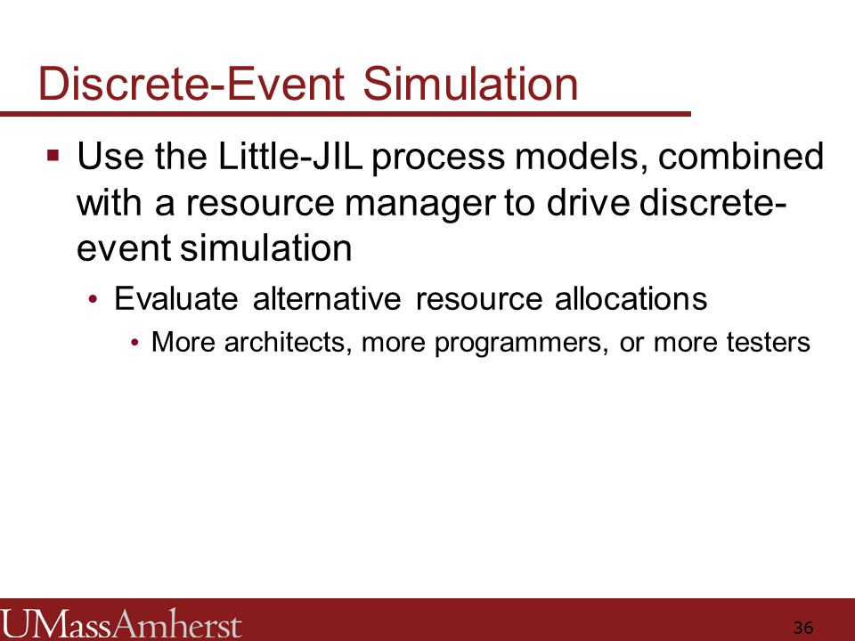 36 Discrete-Event Simulation  Use the Little-JIL process models, combined with a resource manager to drive discrete- event simulation Evaluate alternative resource allocations More architects, more programmers, or more testers