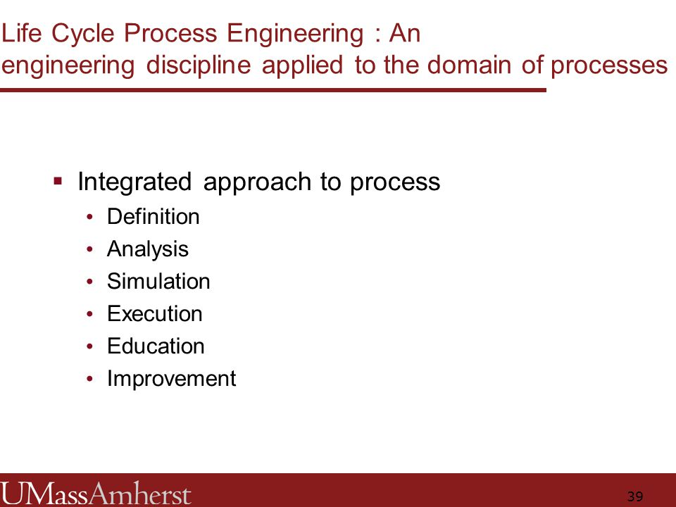 39 Life Cycle Process Engineering : An engineering discipline applied to the domain of processes  Integrated approach to process Definition Analysis Simulation Execution Education Improvement