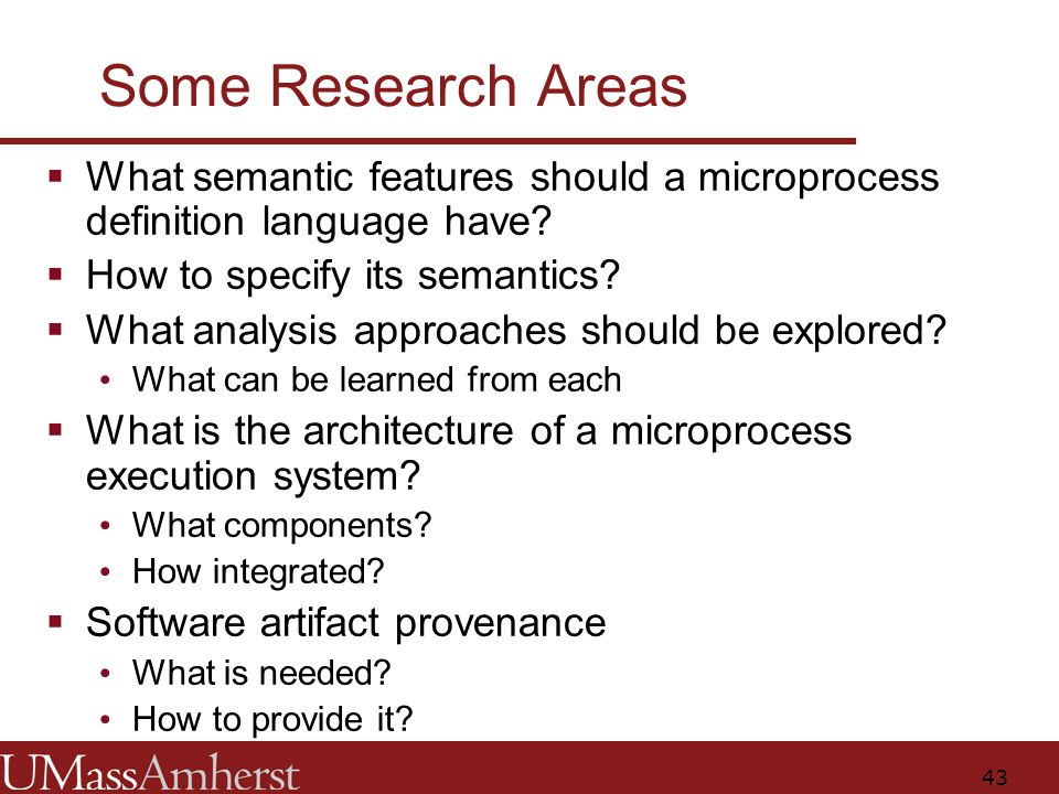 43 Some Research Areas  What semantic features should a microprocess definition language have.