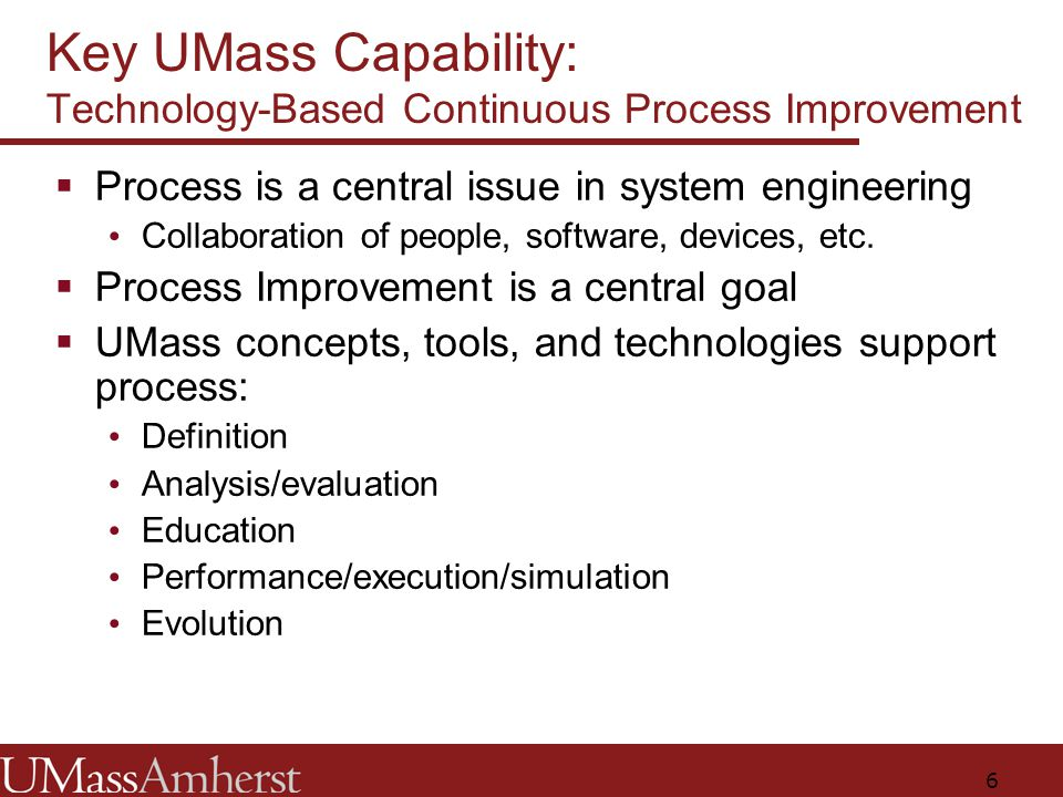 6 Key UMass Capability: Technology-Based Continuous Process Improvement  Process is a central issue in system engineering Collaboration of people, software, devices, etc.