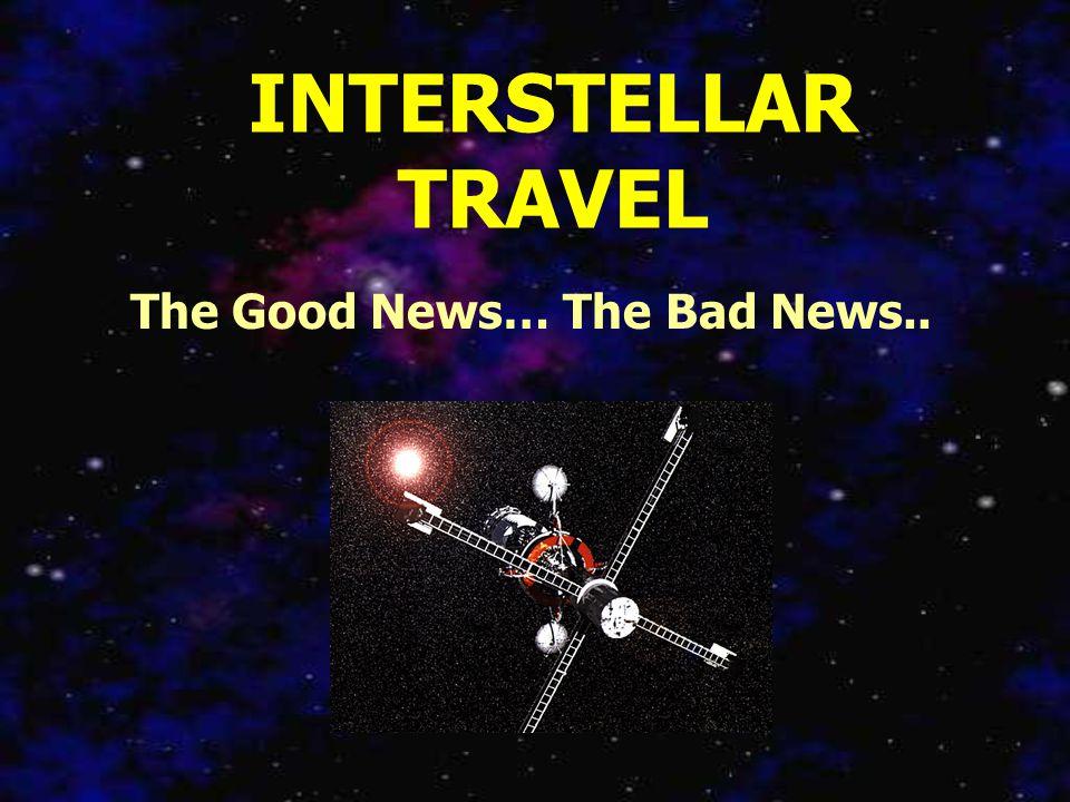 INTERSTELLAR TRAVEL The Good News… The Bad News..
