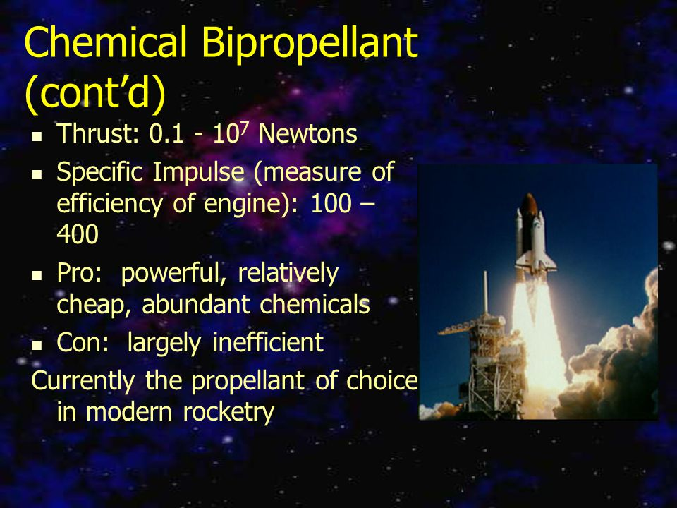 Chemical Bipropellant (cont'd) Thrust: 0.1 - 10 7 Newtons Specific Impulse (measure of efficiency of engine): 100 – 400 Pro: powerful, relatively cheap, abundant chemicals Con: largely inefficient Currently the propellant of choice in modern rocketry