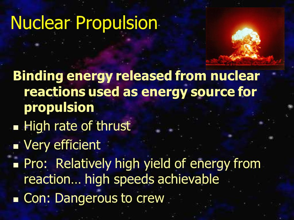 Nuclear Propulsion Binding energy released from nuclear reactions used as energy source for propulsion High rate of thrust Very efficient Pro: Relatively high yield of energy from reaction… high speeds achievable Con: Dangerous to crew