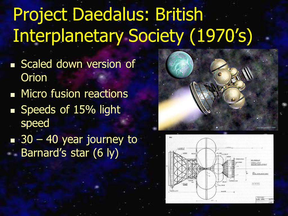 Project Daedalus: British Interplanetary Society (1970's) Scaled down version of Orion Micro fusion reactions Speeds of 15% light speed 30 – 40 year journey to Barnard's star (6 ly)