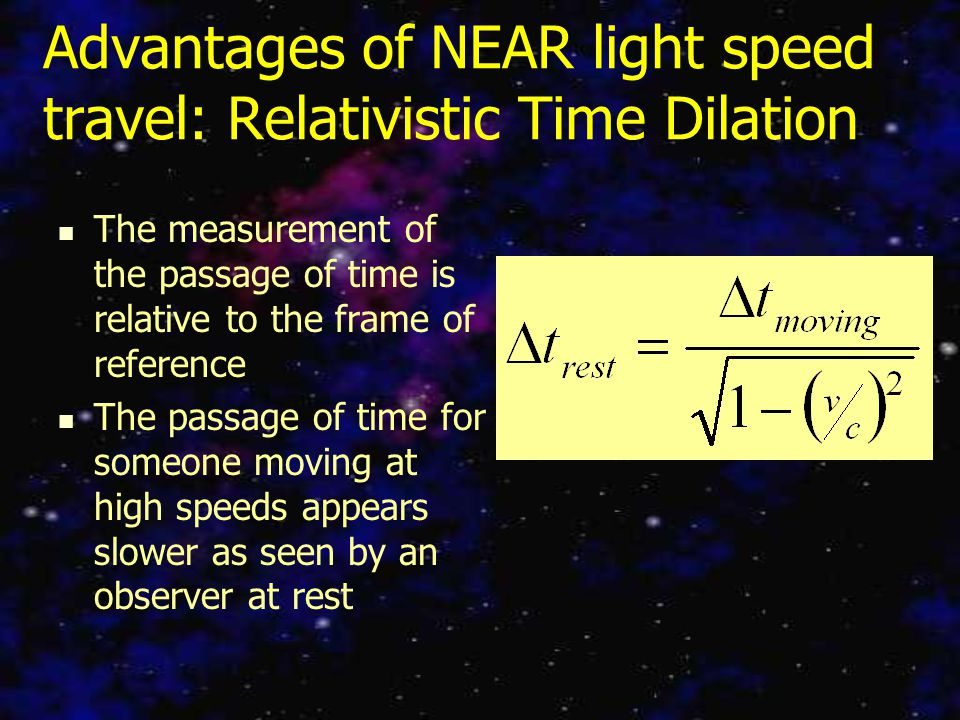Advantages of NEAR light speed travel: Relativistic Time Dilation The measurement of the passage of time is relative to the frame of reference The passage of time for someone moving at high speeds appears slower as seen by an observer at rest