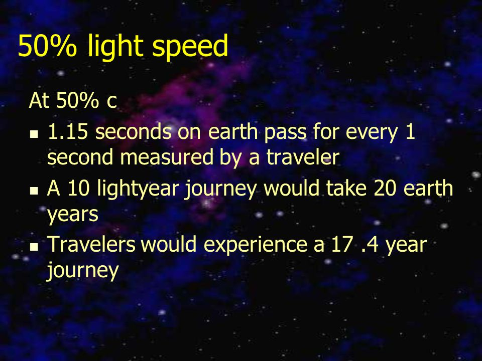50% light speed At 50% c 1.15 seconds on earth pass for every 1 second measured by a traveler A 10 lightyear journey would take 20 earth years Travelers would experience a 17.4 year journey