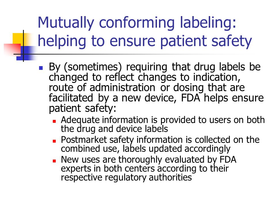 Mutually conforming labeling: helping to ensure patient safety By (sometimes) requiring that drug labels be changed to reflect changes to indication, route of administration or dosing that are facilitated by a new device, FDA helps ensure patient safety: Adequate information is provided to users on both the drug and device labels Postmarket safety information is collected on the combined use, labels updated accordingly New uses are thoroughly evaluated by FDA experts in both centers according to their respective regulatory authorities