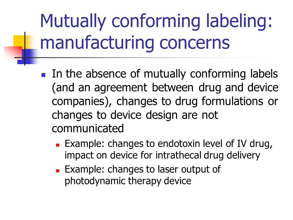 Mutually conforming labeling: manufacturing concerns In the absence of mutually conforming labels (and an agreement between drug and device companies), changes to drug formulations or changes to device design are not communicated Example: changes to endotoxin level of IV drug, impact on device for intrathecal drug delivery Example: changes to laser output of photodynamic therapy device