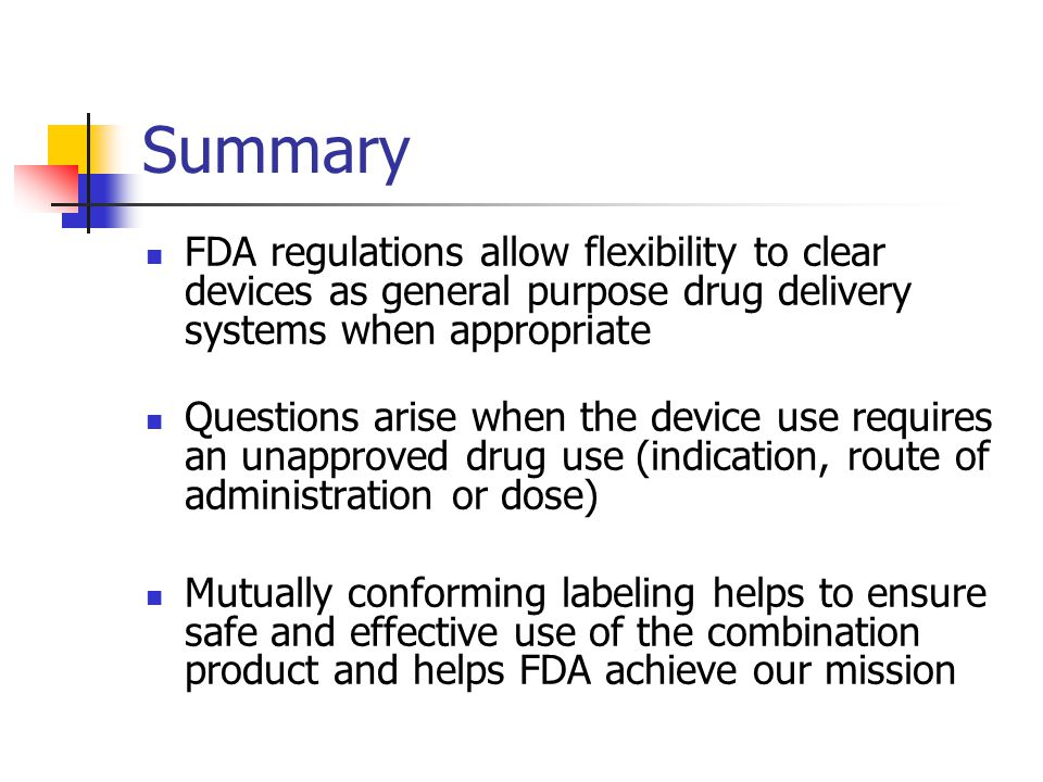 Summary FDA regulations allow flexibility to clear devices as general purpose drug delivery systems when appropriate Questions arise when the device use requires an unapproved drug use (indication, route of administration or dose) Mutually conforming labeling helps to ensure safe and effective use of the combination product and helps FDA achieve our mission