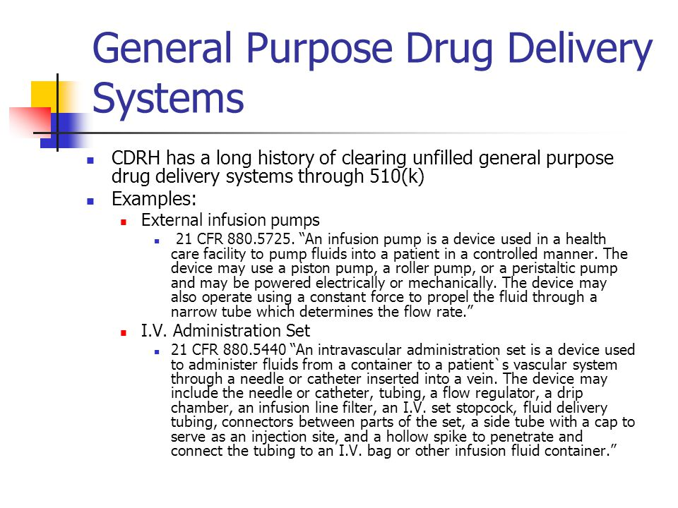 General Purpose Drug Delivery Systems CDRH has a long history of clearing unfilled general purpose drug delivery systems through 510(k) Examples: External infusion pumps 21 CFR 880.5725.