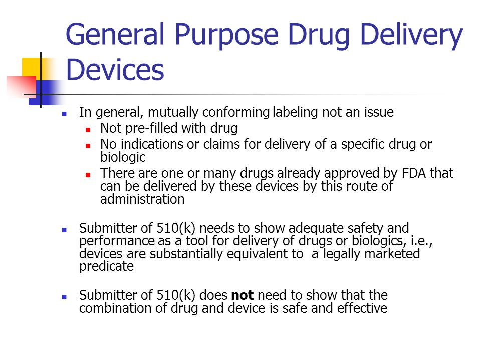 General Purpose Drug Delivery Devices In general, mutually conforming labeling not an issue Not pre-filled with drug No indications or claims for delivery of a specific drug or biologic There are one or many drugs already approved by FDA that can be delivered by these devices by this route of administration Submitter of 510(k) needs to show adequate safety and performance as a tool for delivery of drugs or biologics, i.e., devices are substantially equivalent to a legally marketed predicate Submitter of 510(k) does not need to show that the combination of drug and device is safe and effective