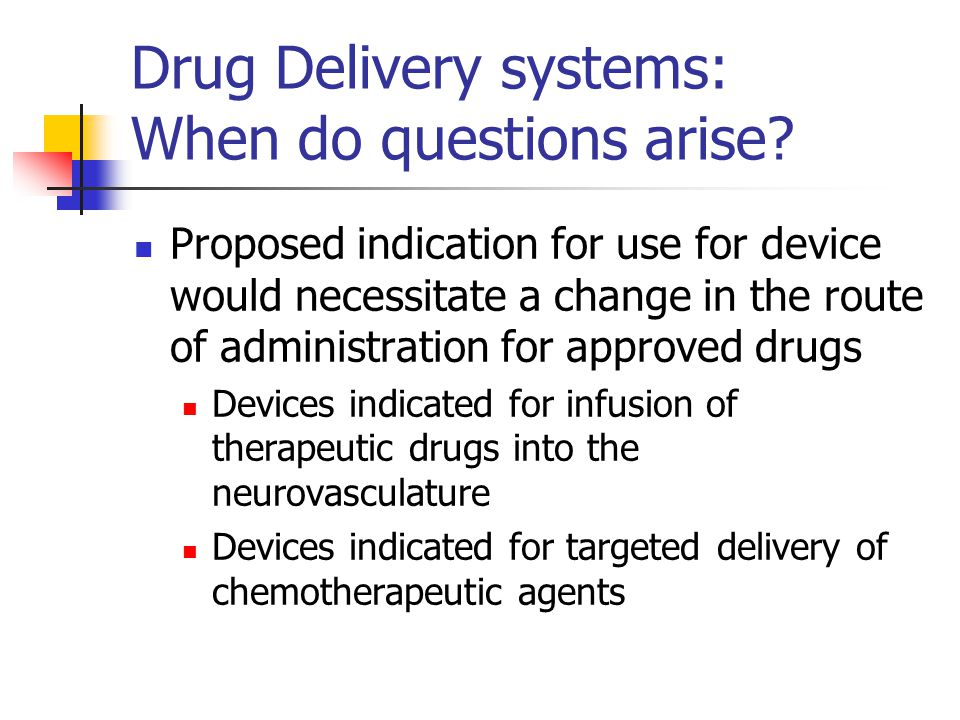 Drug Delivery systems: When do questions arise? Proposed indication for use for device would necessitate a change in the route of administration for a