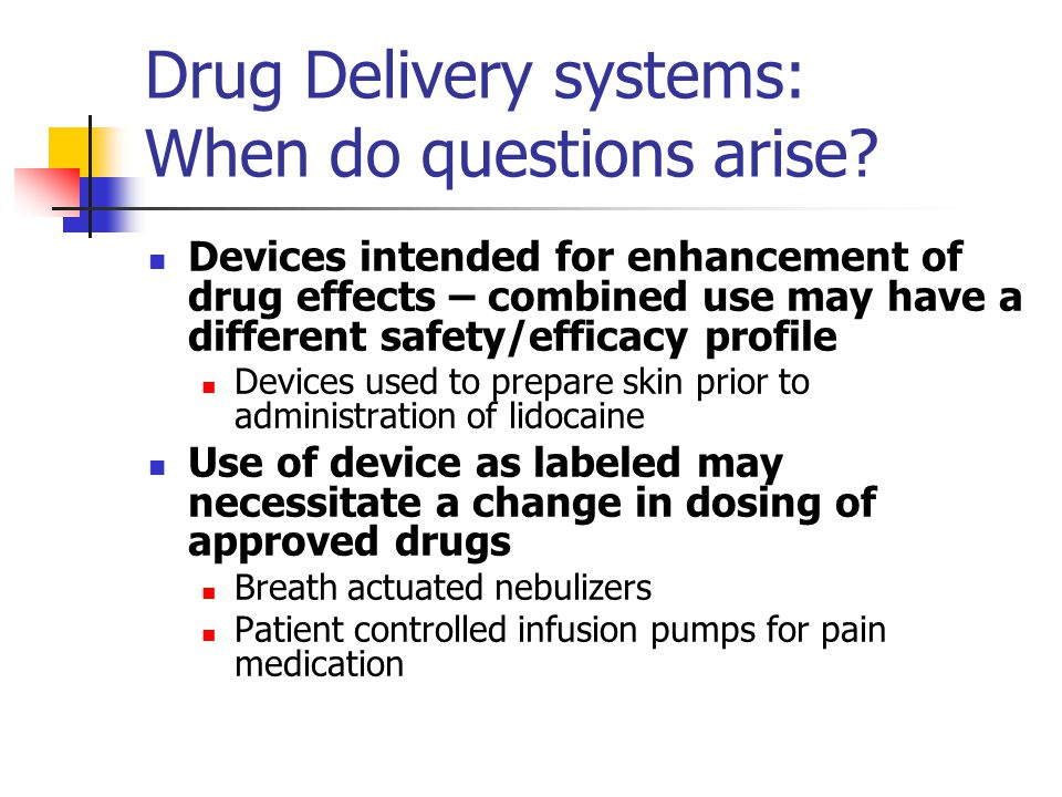 Drug Delivery systems: When do questions arise? Devices intended for enhancement of drug effects – combined use may have a different safety/efficacy p
