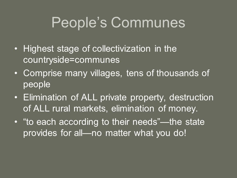 People's Communes Highest stage of collectivization in the countryside=communes Comprise many villages, tens of thousands of people Elimination of ALL