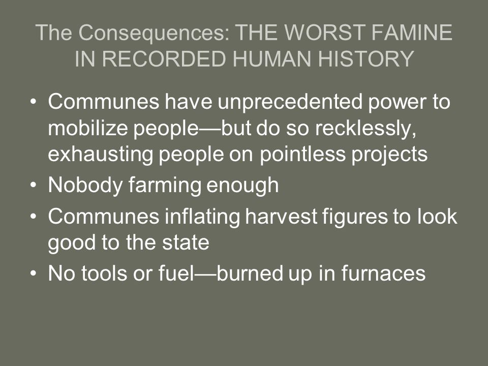 The Consequences: THE WORST FAMINE IN RECORDED HUMAN HISTORY Communes have unprecedented power to mobilize people—but do so recklessly, exhausting peo