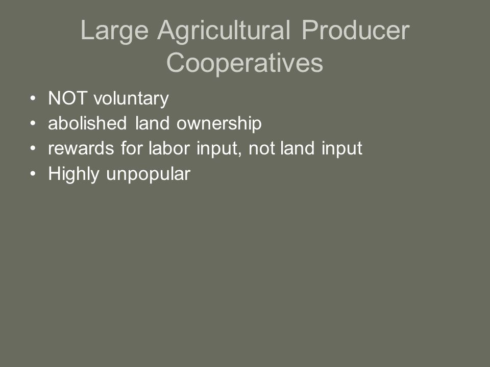Large Agricultural Producer Cooperatives NOT voluntary abolished land ownership rewards for labor input, not land input Highly unpopular