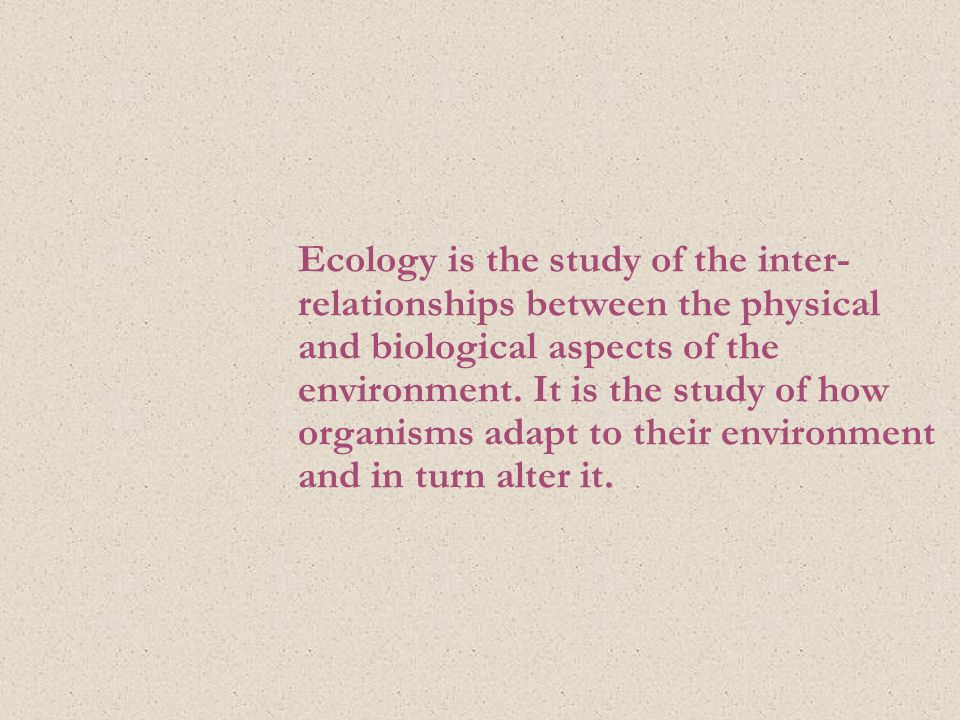 Ecology is the study of the inter- relationships between the physical and biological aspects of the environment.