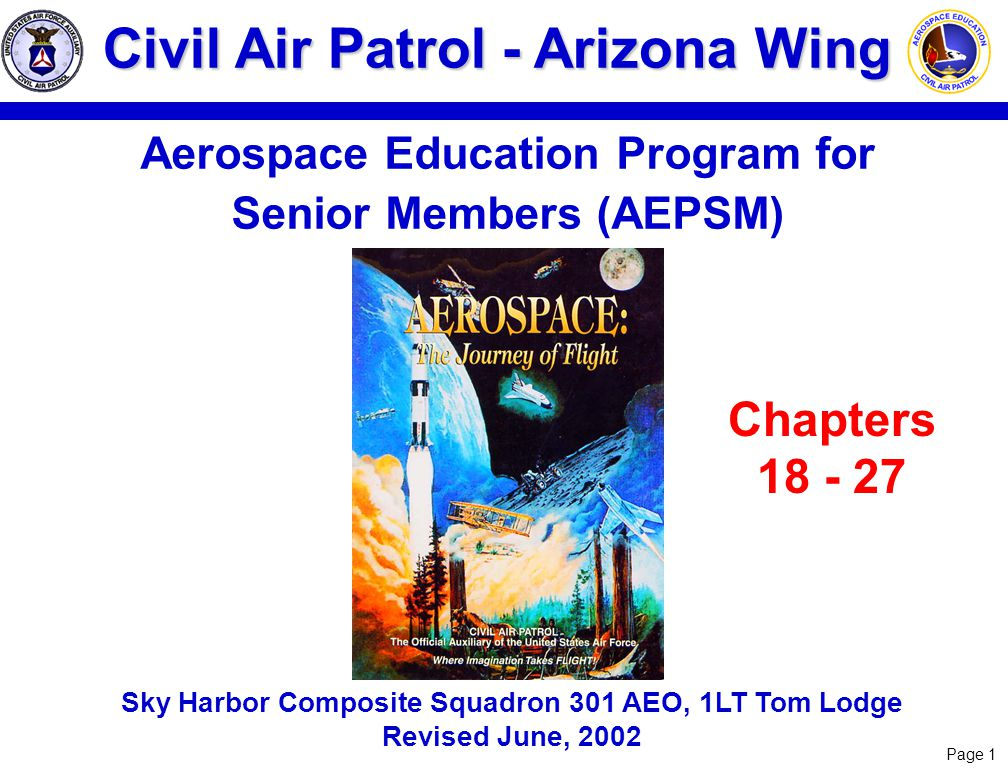 Page 1 Civil Air Patrol - Arizona Wing Aerospace Education Program for Senior Members (AEPSM) Sky Harbor Composite Squadron 301 AEO, 1LT Tom Lodge Revised June, 2002 Chapters 18 - 27