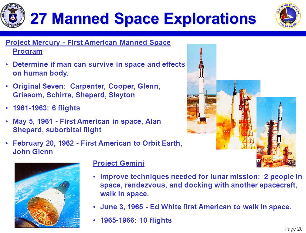 Page 20 27 Manned Space Explorations Project Mercury - First American Manned Space Program Determine if man can survive in space and effects on human body.