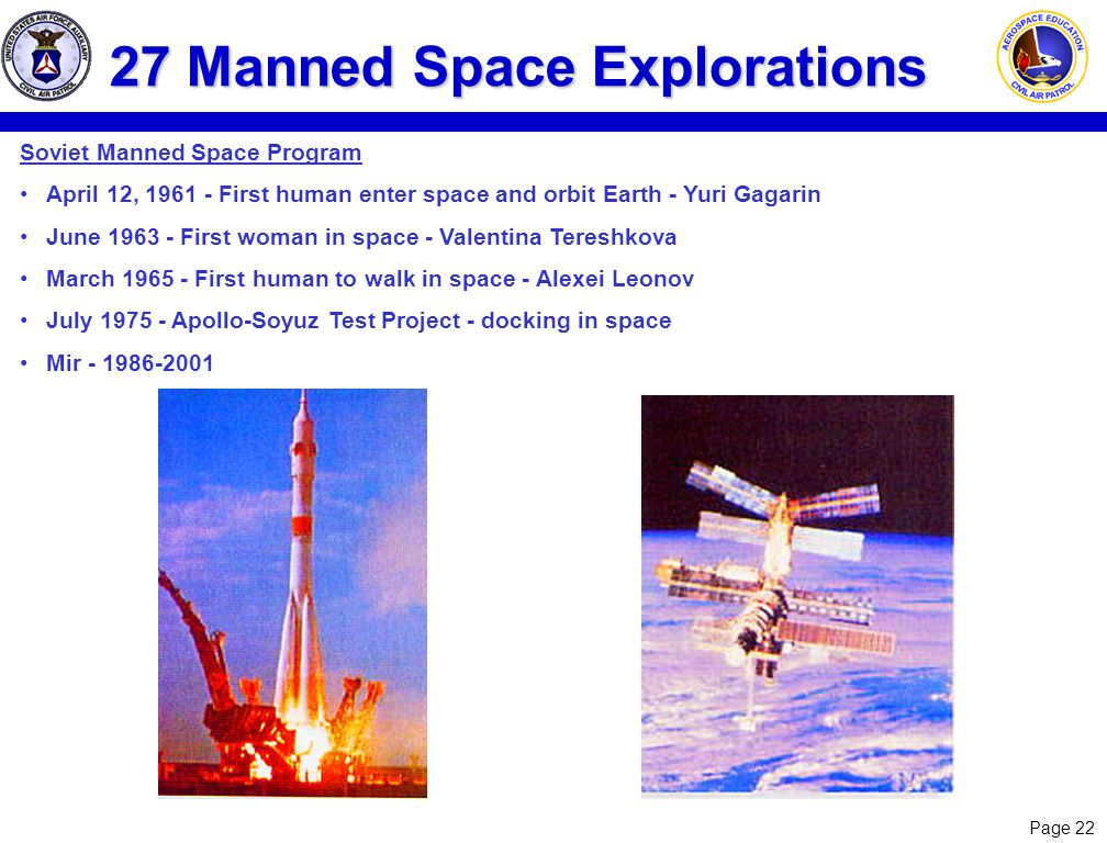 Page 22 27 Manned Space Explorations Soviet Manned Space Program April 12, 1961 - First human enter space and orbit Earth - Yuri Gagarin June 1963 - First woman in space - Valentina Tereshkova March 1965 - First human to walk in space - Alexei Leonov July 1975 - Apollo-Soyuz Test Project - docking in space Mir - 1986-2001
