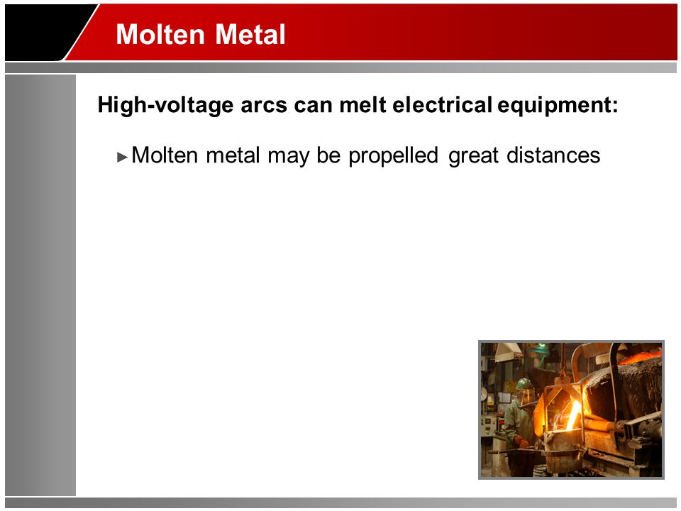 Molten Metal High-voltage arcs can melt electrical equipment: ► Molten metal may be propelled great distances
