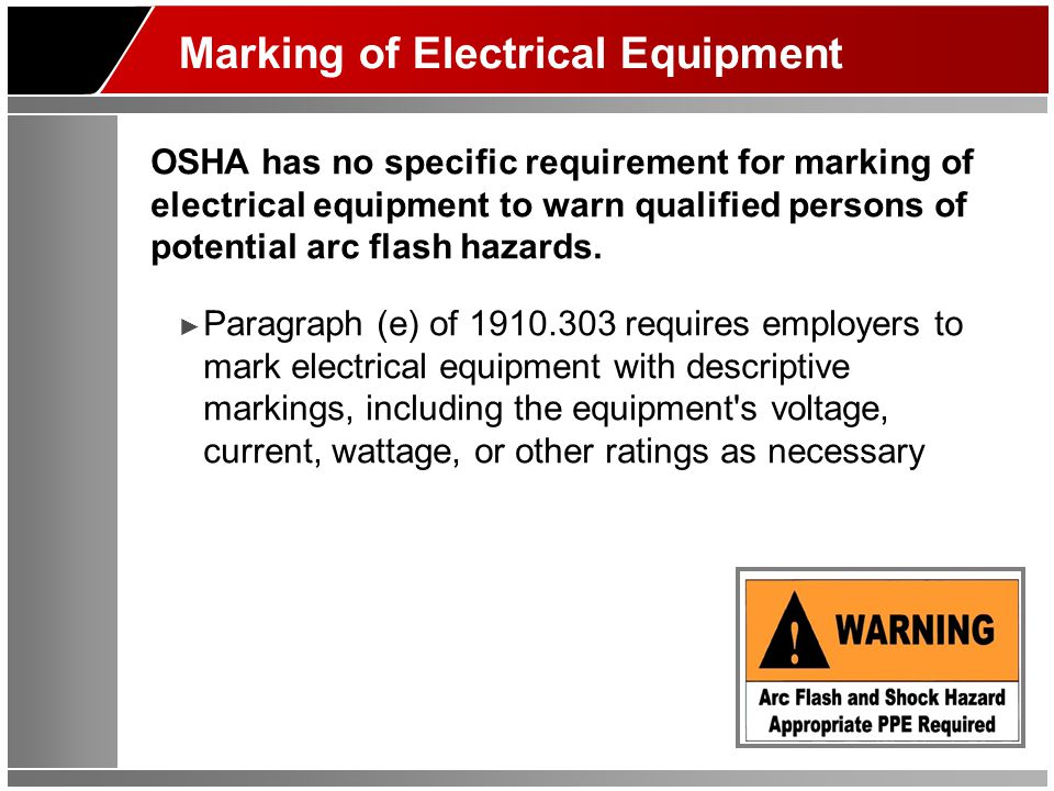 Marking of Electrical Equipment OSHA has no specific requirement for marking of electrical equipment to warn qualified persons of potential arc flash