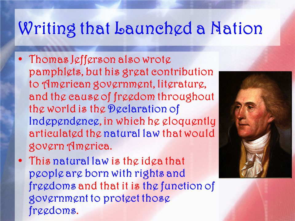 Writing that Launched a Nation Thomas Jefferson also wrote pamphlets, but his great contribution to American government, literature, and the cause of freedom throughout the world is the Declaration of Independence, in which he eloquently articulated the natural law that would govern America.