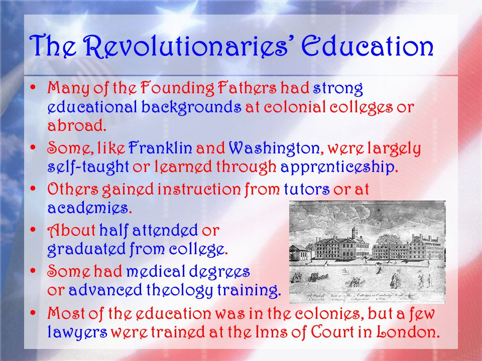 The Revolutionaries' Education Many of the Founding Fathers had strong educational backgrounds at colonial colleges or abroad.