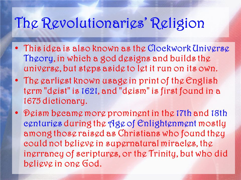 The Revolutionaries' Religion This idea is also known as the Clockwork Universe Theory, in which a god designs and builds the universe, but steps aside to let it run on its own.