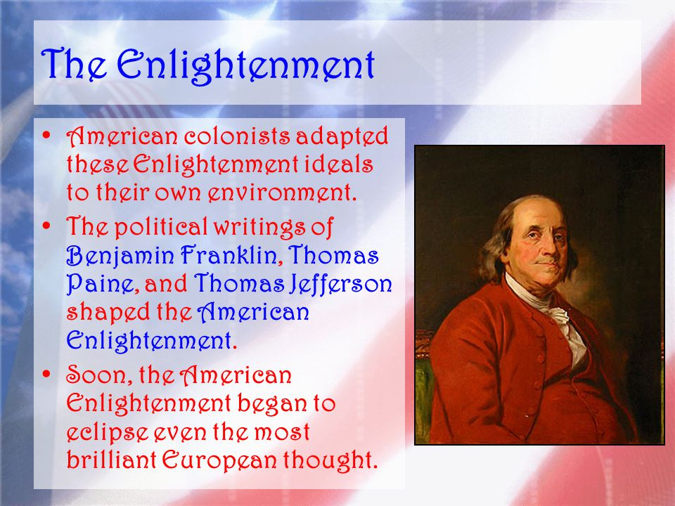The Enlightenment American colonists adapted these Enlightenment ideals to their own environment.