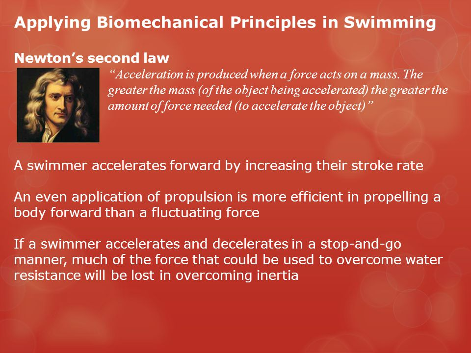 Applying Biomechanical Principles in Swimming Newton's second law Acceleration is produced when a force acts on a mass.