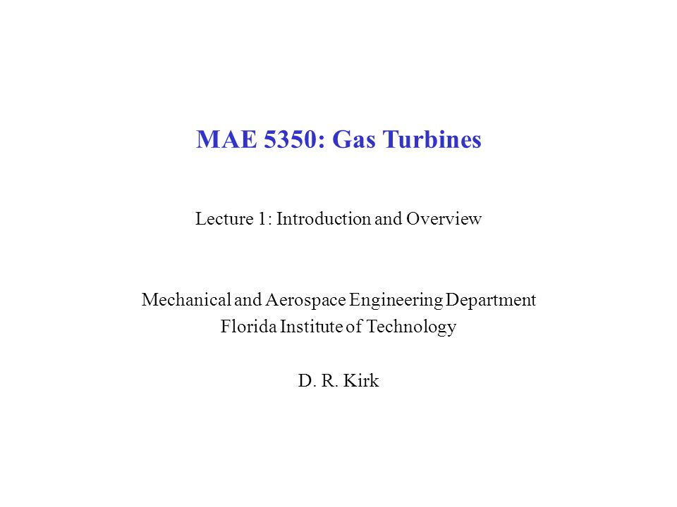 MAE 5350: Gas Turbines Lecture 1: Introduction and Overview Mechanical and Aerospace Engineering Department Florida Institute of Technology D.