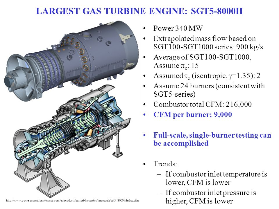 LARGEST GAS TURBINE ENGINE: SGT5-8000H Power 340 MW Extrapolated mass flow based on SGT100-SGT1000 series: 900 kg/s Average of SGT100-SGT1000, Assume  c : 15 Assumed  c (isentropic,  =1.35): 2 Assume 24 burners (consistent with SGT5-series) Combustor total CFM: 216,000 CFM per burner: 9,000 Full-scale, single-burner testing can be accomplished Trends: –If combustor inlet temperature is lower, CFM is lower –If combustor inlet pressure is higher, CFM is lower http://www.powergeneration.siemens.com/en/products/gasturbinesseries/largescale/sgt5_8000h/index.cfm