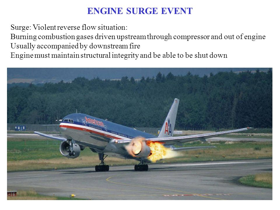 ENGINE SURGE EVENT Surge: Violent reverse flow situation: Burning combustion gases driven upstream through compressor and out of engine Usually accompanied by downstream fire Engine must maintain structural integrity and be able to be shut down