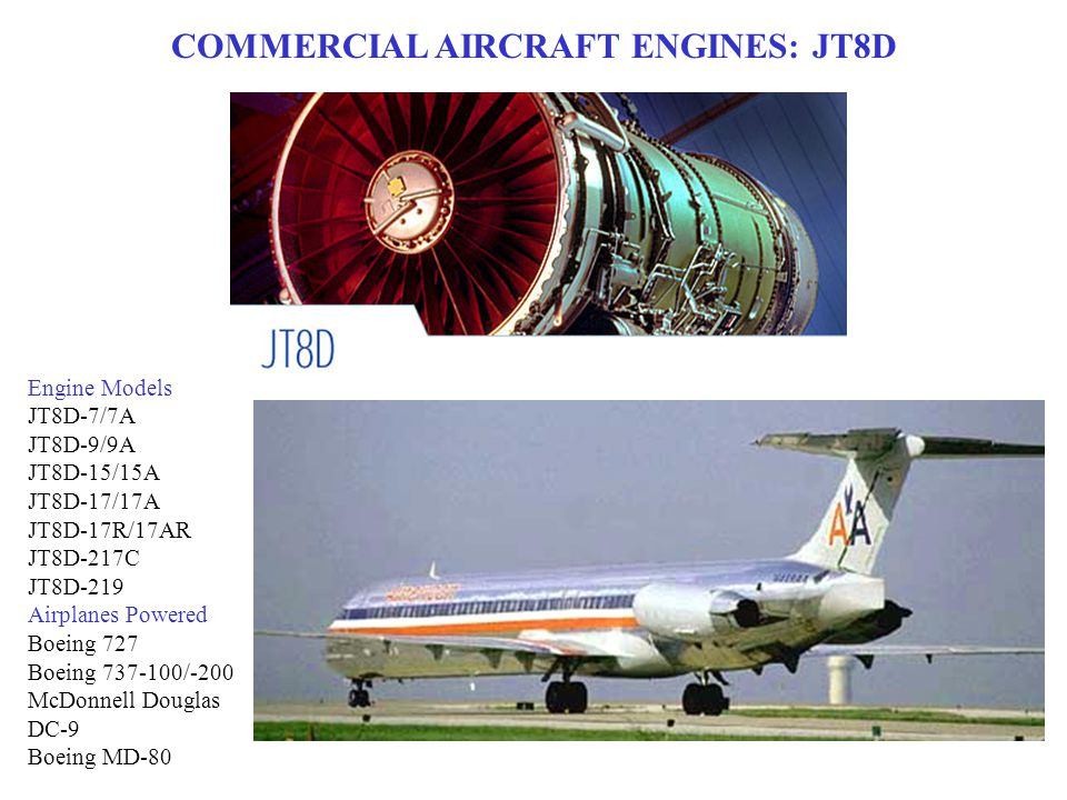 COMMERCIAL AIRCRAFT ENGINES: JT8D Engine Models JT8D-7/7A JT8D-9/9A JT8D-15/15A JT8D-17/17A JT8D-17R/17AR JT8D-217C JT8D-219 Airplanes Powered Boeing 727 Boeing 737-100/-200 McDonnell Douglas DC-9 Boeing MD-80