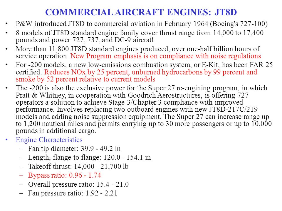 COMMERCIAL AIRCRAFT ENGINES: JT8D P&W introduced JT8D to commercial aviation in February 1964 (Boeing s 727-100) 8 models of JT8D standard engine family cover thrust range from 14,000 to 17,400 pounds and power 727, 737, and DC-9 aircraft More than 11,800 JT8D standard engines produced, over one-half billion hours of service operation.