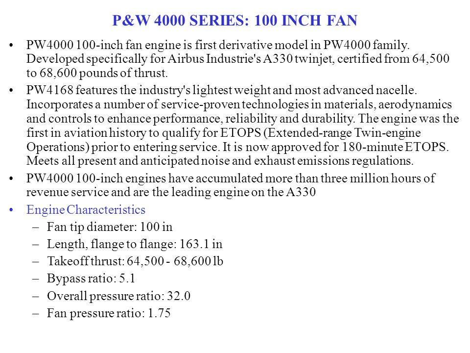 P&W 4000 SERIES: 100 INCH FAN PW4000 100-inch fan engine is first derivative model in PW4000 family. Developed specifically for Airbus Industrie's A33