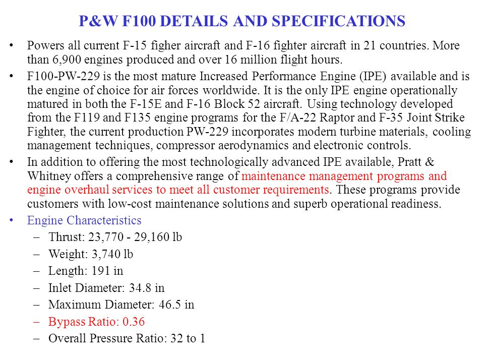 P&W F100 DETAILS AND SPECIFICATIONS Powers all current F-15 figher aircraft and F-16 fighter aircraft in 21 countries.