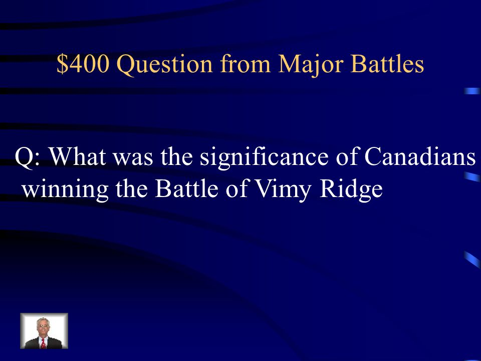$300 Answer from Major Battles A:-Battle of the Somme -Battle of Vimy Ridge