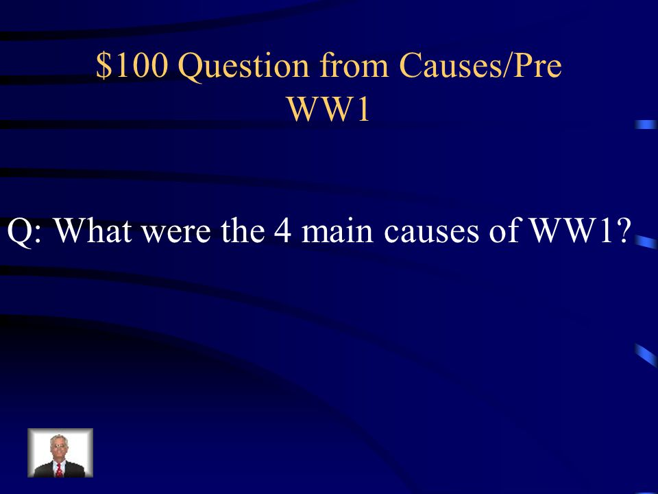 $100 Question from Causes/Pre WW1 Q: What were the 4 main causes of WW1?