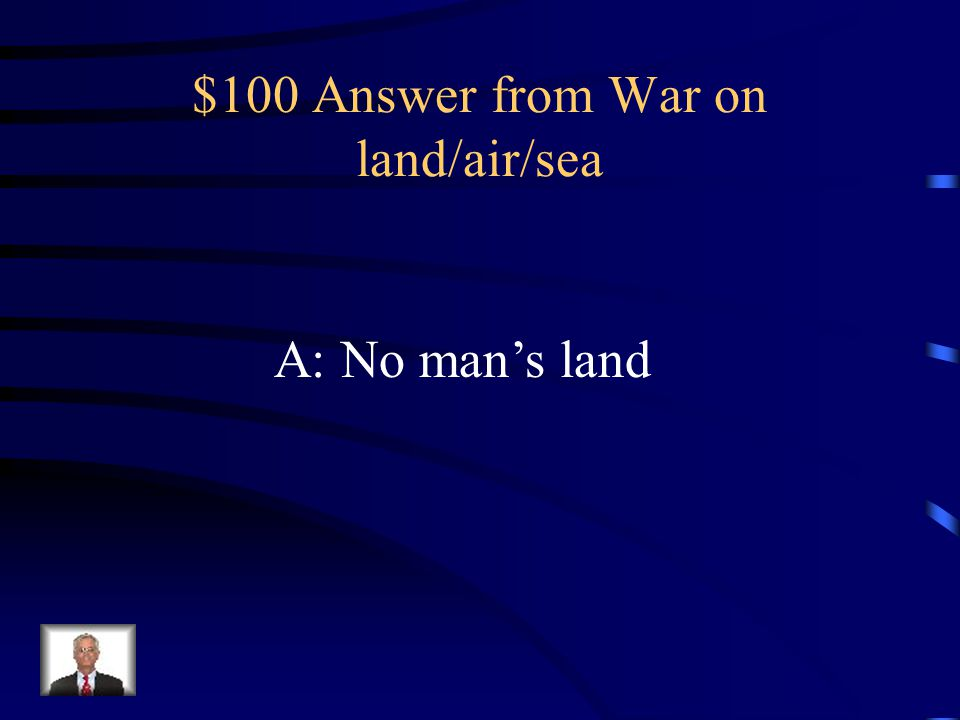 $100 Question from War on land/air/sea Q: The area between the trenches were called?