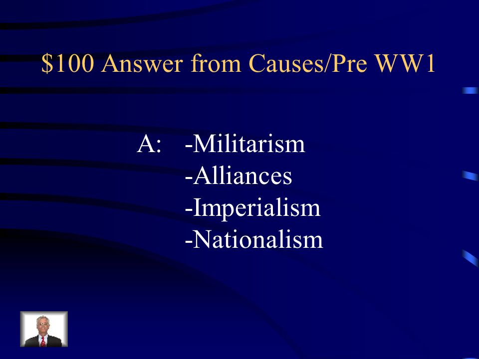 $100 Answer from Causes/Pre WW1 A:-Militarism -Alliances -Imperialism -Nationalism
